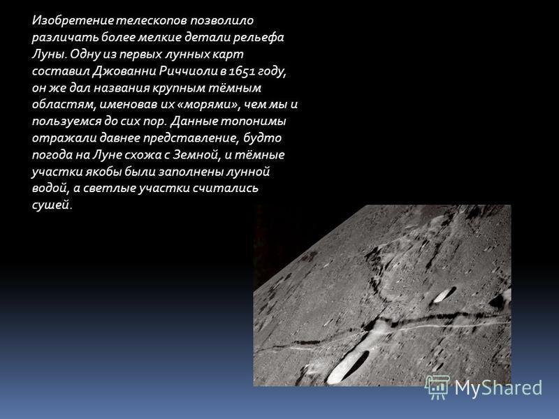 Изобретение телескопов позволило различать более мелкие детали рельефа Луны. Одну из первых лунных карт составил Джованни Риччиоли в 1651 году, он же дал названия крупным тёмным областям, именовав их «морями», чем мы и пользуемся до сих пор. Данные т