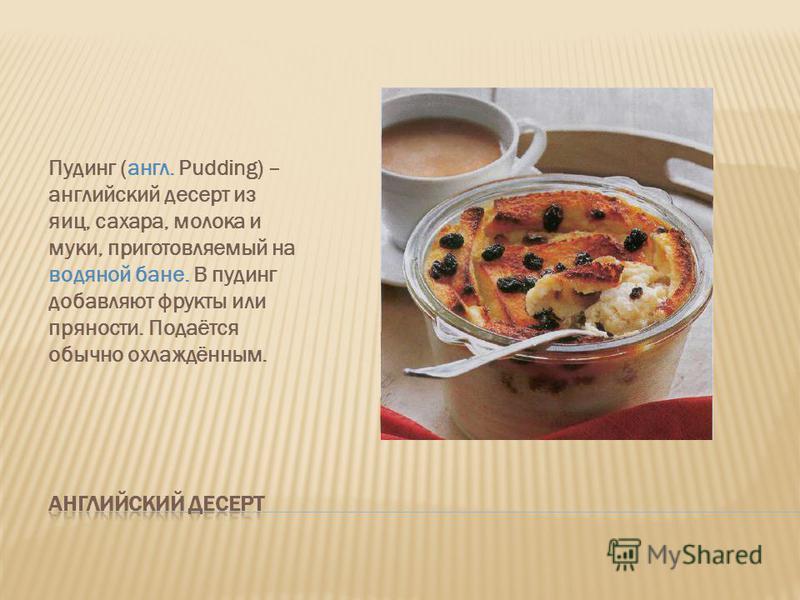 Пудинг (англ. Pudding) – английский десерт из яиц, сахара, молока и муки, приготовляемый на водяной бане. В пудинг добавляют фрукты или пряности. Подаётся обычно охлаждённым.