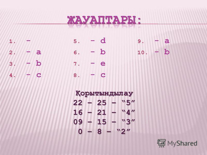 1. - 2. - a 3. - b 4. - c 5. - d 6. - b 7. - e 8. - c 9. - a 10. - b Қорытындылау 22 – 25 – 5 16 – 21 – 4 09 – 15 – 3 0 – 8 – 2