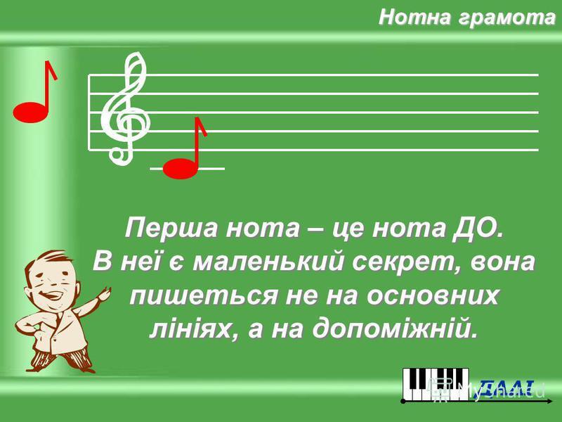 Молодець! Ти правильно відповів. А тепер так само добре запам'ятай, що в музиці існує СІМ НОТ. Молодець! Ти правильно відповів. А тепер так само добре запам'ятай, що в музиці існує СІМ НОТ. Нотна грамота