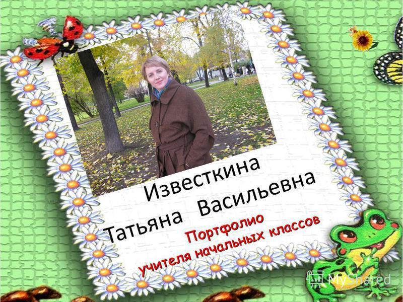 Известкина Татьяна Васильевна Портфолио учителя начальных классов