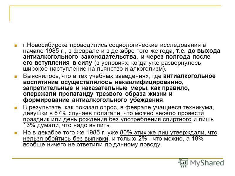г.Новосибирске проводились социологические исследования в начале 1985 г., в феврале и в декабре того же года, т.е. до выхода антиалкогольного законодательства, и через полгода после его вступления в силу (в условиях, когда уже развернулось широкое на
