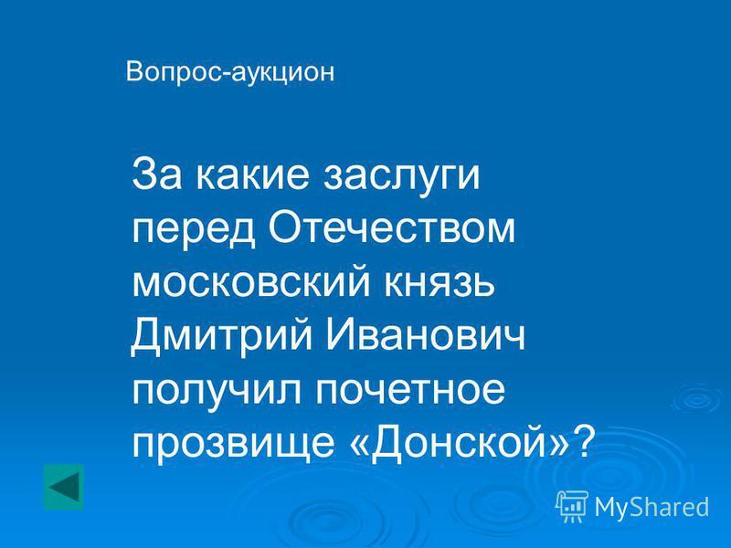 За какие заслуги перед Отечеством московский князь Дмитрий Иванович получил почетное прозвище «Донской»? Вопрос-аукцион