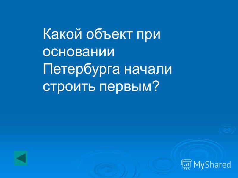 Какой объект при основании Петербурга начали строить первым?