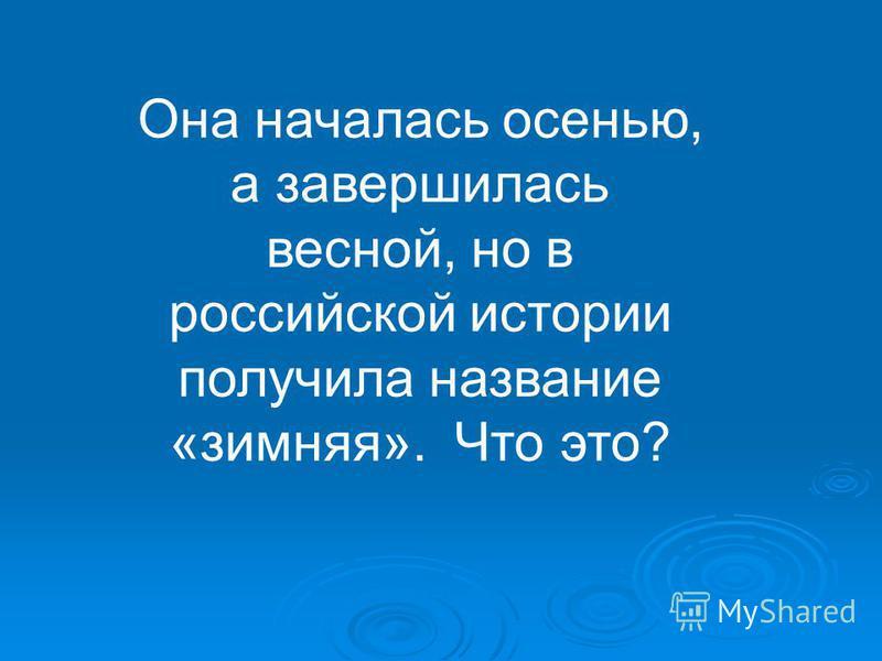Она началась осенью, а завершилась весной, но в российской истории получила название «зимняя». Что это?
