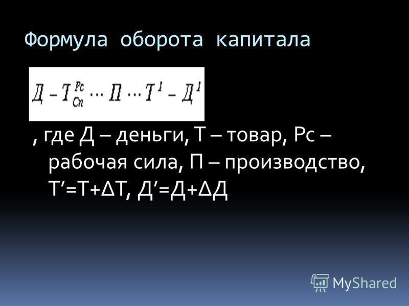 Формула оборота капитала, где Д – деньги, Т – товар, Рс – рабочая сила, П – производство, Т=Т+Т, Д=Д+Д