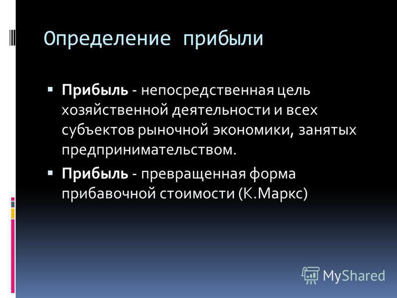 Определение прибыли Прибыль - непосредственная цель хозяйственной деятельности и всех субъектов рыночной экономики, занятых предпринимательством. Прибыль - превращенная форма прибавочной стоимости (К.Маркс)