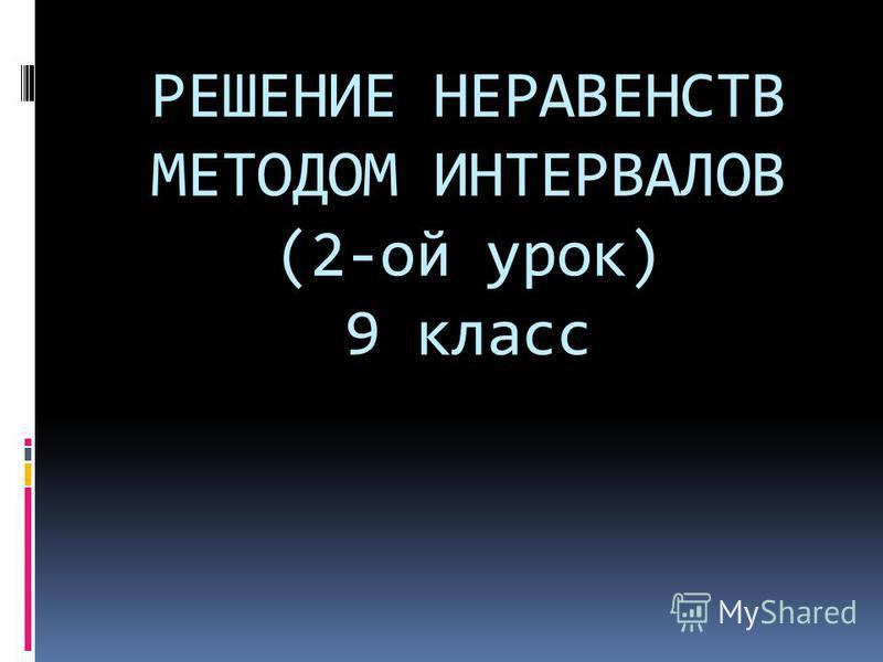 РЕШЕНИЕ НЕРАВЕНСТВ МЕТОДОМ ИНТЕРВАЛОВ (2-ой урок) 9 класс