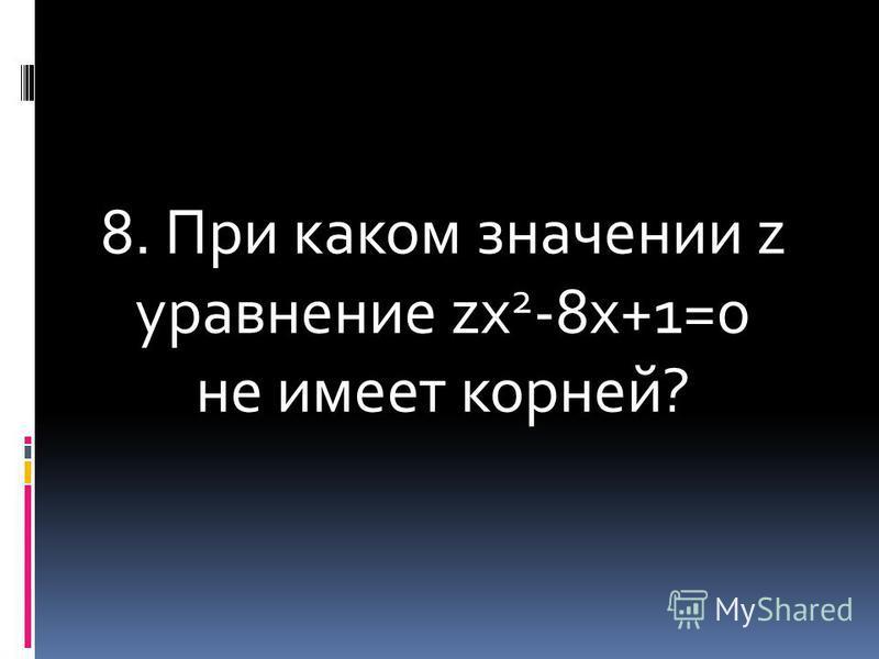 8. При каком значении z уравнение zх 2 -8 х+1=0 не имеет корней?