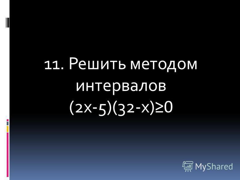 11. Решить методом интервалов (2 х-5)(32-х) 0