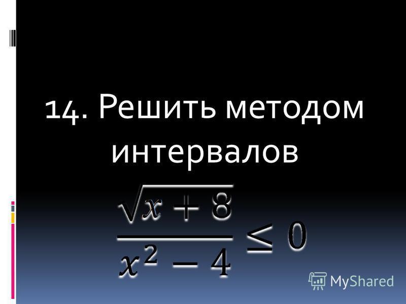 14. Решить методом интервалов