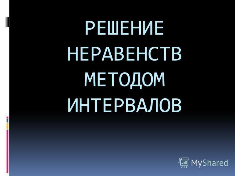 РЕШЕНИЕ НЕРАВЕНСТВ МЕТОДОМ ИНТЕРВАЛОВ