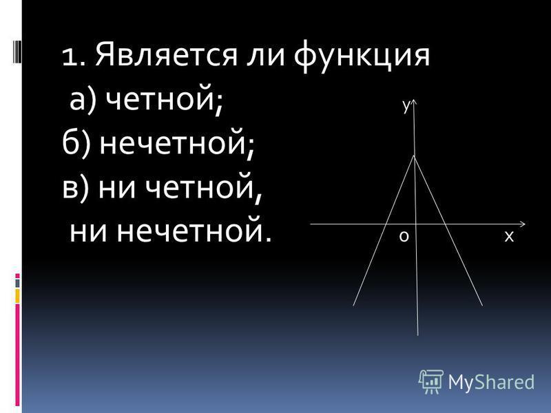 1. Является ли функция а) четной; у б) нечетной; в) ни четной, ни нечетной. 0 х