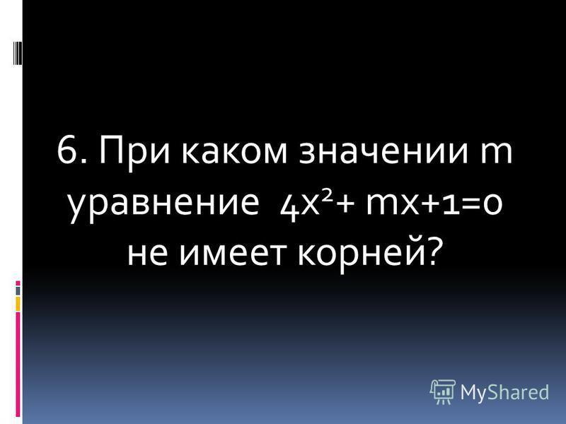 6. При каком значении m уравнение 4 х 2 + ms+1=0 не имеет корней?