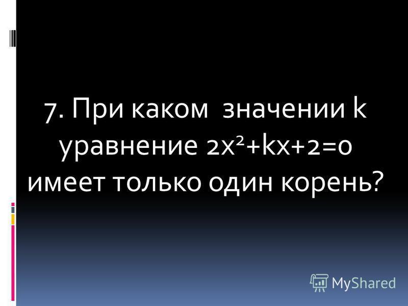 7. При каком значении k уравнение 2 х 2 +kх+2=0 имеет только один корень?