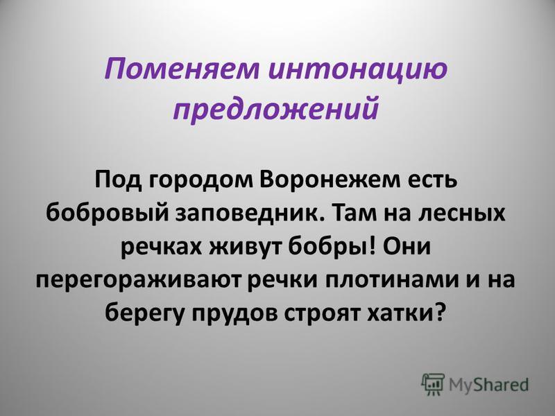 Поменяем интонацию предложений Под городом Воронежем есть бобровый заповедник. Там на лесных речках живут бобры! Они перегораживают речки плотинами и на берегу прудов строят хатки?