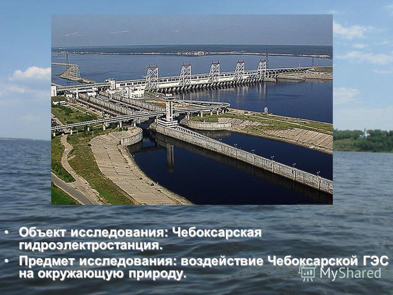 Объект исследования: Чебоксарская гидроэлектростанция.Объект исследования: Чебоксарская гидроэлектростанция. Предмет исследования: воздействие Чебоксарской ГЭС на окружающую природу.Предмет исследования: воздействие Чебоксарской ГЭС на окружающую при
