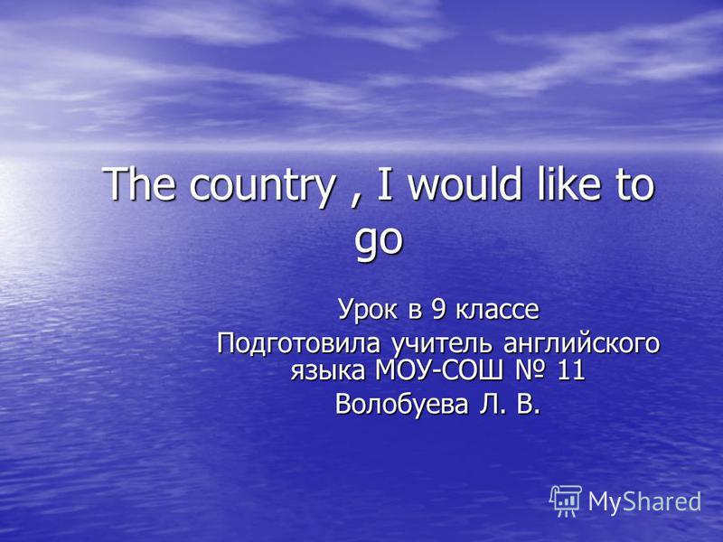 The country, I would like to go Урок в 9 классе Подготовила учитель английского языка МОУ-СОШ 11 Волобуева Л. В.