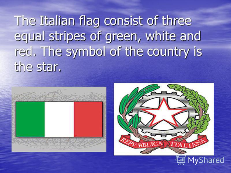 The Italian flag consist of three equal stripes of green, white and red. The symbol of the country is the star.