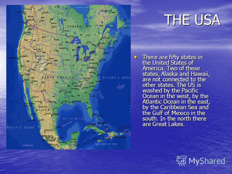 THE USA There are fifty states in the United States of America. Two of these states, Alaska and Hawaii, are not connected to the other states. The US is washed by the Pacific Ocean in the west, by the Atlantic Ocean in the east, by the Caribbean Sea
