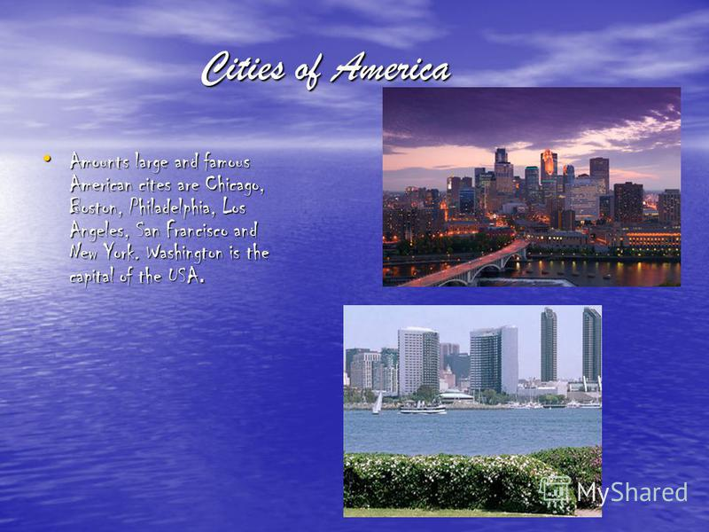 Cities of America Amounts large and famous American cites are Chicago, Boston, Philadelphia, Los Angeles, San Francisco and New York. Washington is the capital of the USA. Amounts large and famous American cites are Chicago, Boston, Philadelphia, Los