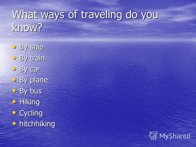 What ways of traveling do you know? By ship By ship By train By train By car By car By plane By plane By bus By bus Hiking Hiking Cycling Cycling hitchhiking hitchhiking