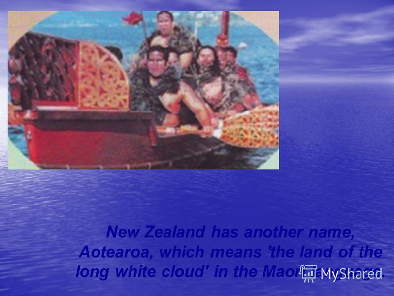 New Zealand has another name, Aotearoa, which means 'the land of the long white cloud' in the Maori language.