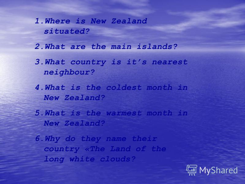 1.Where is New Zealand situated? 2.What are the main islands? 3.What country is its nearest neighbour? 4.What is the coldest month in New Zealand? 5.What is the warmest month in New Zealand? 6.Why do they name their country «The Land of the long whit