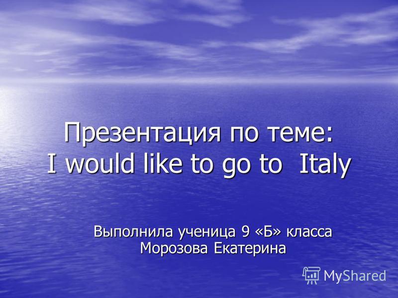 Презентация по теме: I would like to go to Italy Выполнила ученица 9 «Б» класса Морозова Екатерина