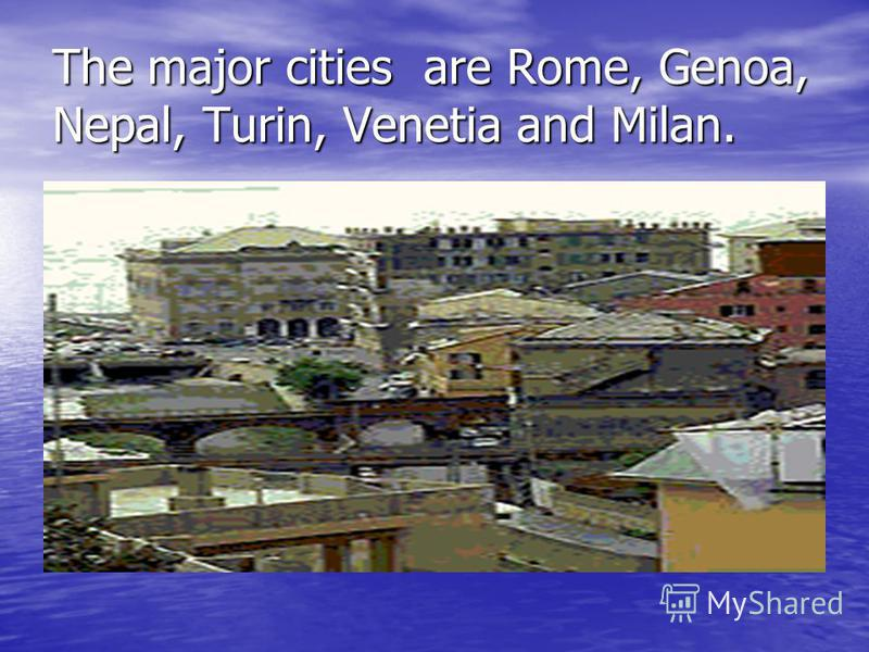 The major cities are Rome, Genoa, Nepal, Turin, Venetia and Milan.