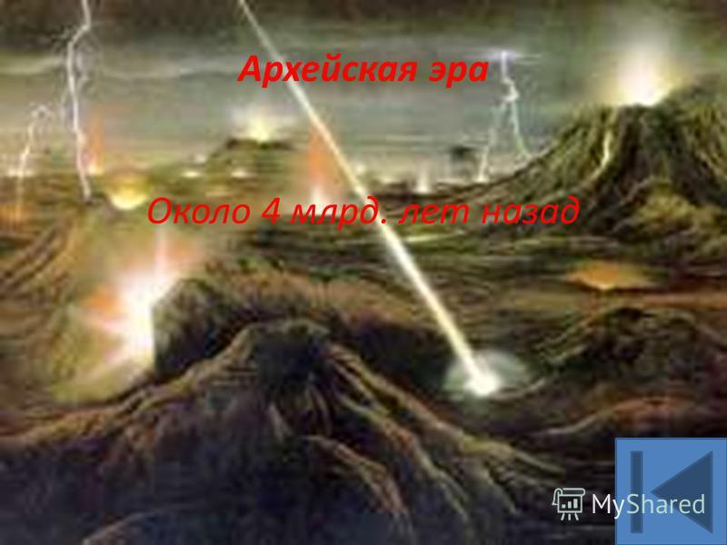 Архейская эра Около 4 млрд. лет назад