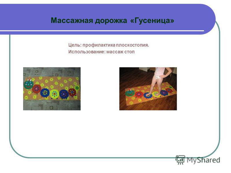 Массажная дорожка «Гусеница» Цель: профилактика плоскостопия. Использование: массаж стоп