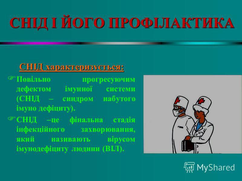 СНІД І ЙОГО ПРОФІЛАКТИКА СНІД характеризується: F Повільно прогресуючим дефектом імунної системи (СНІД – синдром набутого імуно дефіциту). F СНІД –це фінальна стадія інфекційного захворювання, який називають вірусом імунодефіциту людини (ВІЛ).