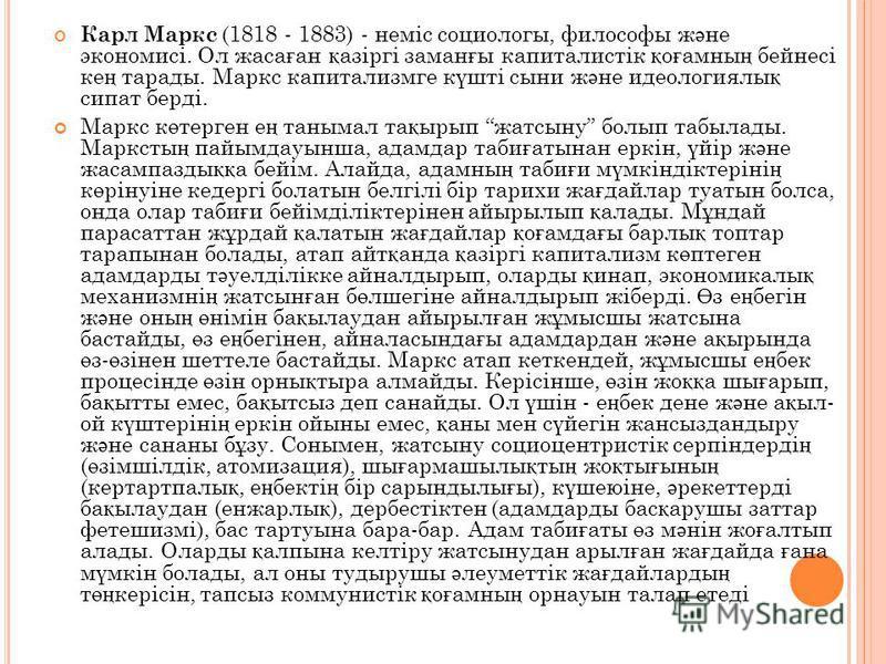 Карл Маркс (1818 - 1883) - неміс социологы, философы ж ә не экономисі. Ол жаса ғ ан қ азіргі заман ғ ы капиталистік қ о ғ амны ң бейнесі ке ң тарады. Маркс капитализмге к ү шті сыни ж ә не идеологиялы қ сипат берді. Маркс к ө терген е ң танымал та қ