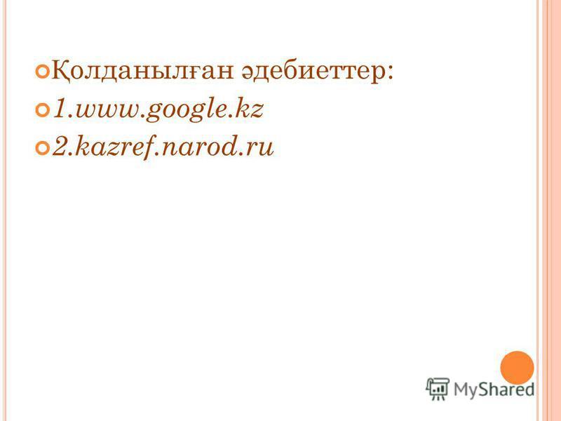 Қ олданыл ғ ан ә дебиеттер: 1.www.google.kz 2.kazref.narod.ru