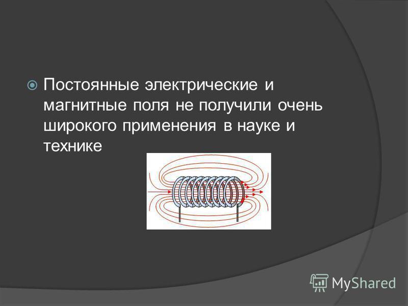 Постоянные электрические и магнитные поля не получили очень широкого применения в науке и технике