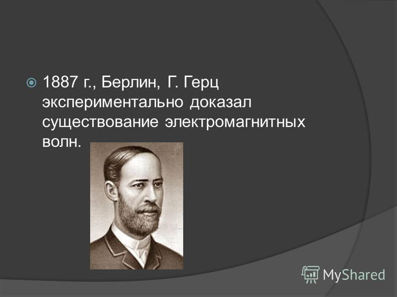 1887 г., Берлин, Г. Герц экспериментально доказал существование электромагнитных волн.
