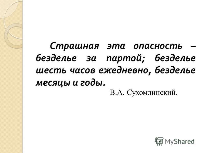Страшная эта опасность – безделье за партой ; безделье шесть часов ежедневно, безделье месяцы и годы. В.А. Сухомлинский.
