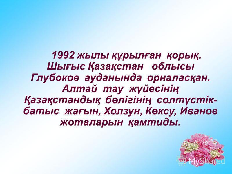 1992 жылы құрылған қорық. Шығыс Қазақстан облысы Глубокое ауданында орналасқан. Алтай тау жүйесінің Қазақстандық бөлігінің солтүстік- батыс жағын, Холзун, Көксу, Иванов жоталарын қамтиды.