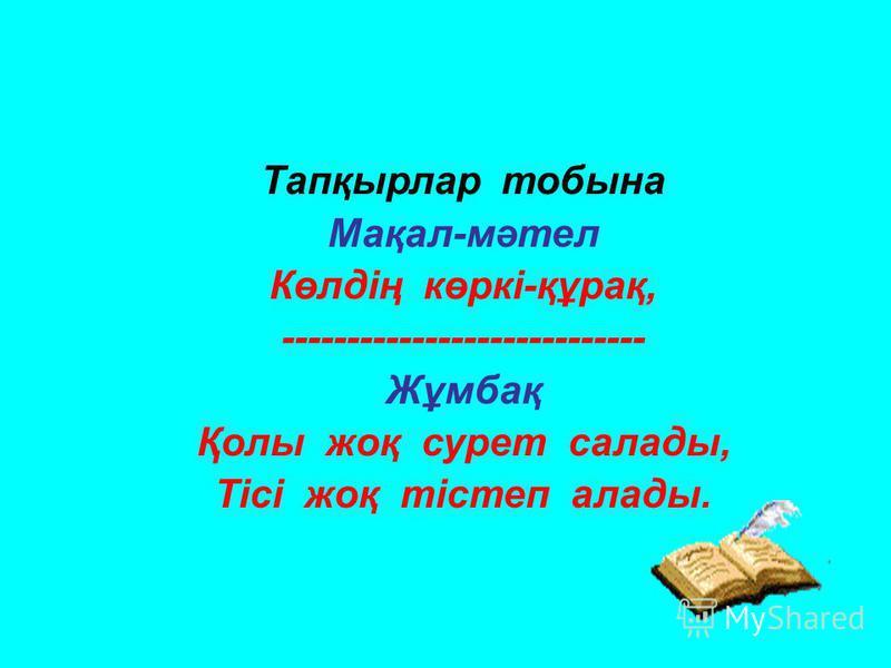 Тапқырлар тобына Мақал-мәтел Көлдің көркі-құрақ, ---------------------------- Жұмбақ Қолы жоқ сурет салады, Тісі жоқ тістеп алады.