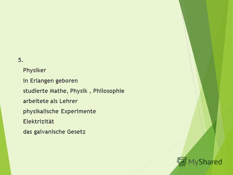 5. Physiker in Erlangen geboren studierte Mathe, Physik, Philosophie arbeitete als Lehrer physikalische Experimente Elektrizität das galvanische Gesetz