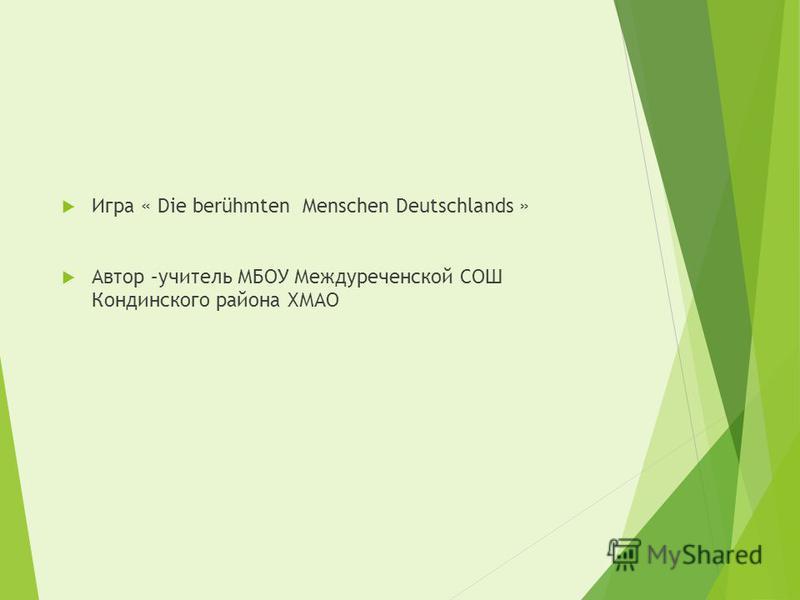 Игра « Die berühmten Menschen Deutschlands » Автор –учитель МБОУ Междуреченской СОШ Кондинского района ХМАО