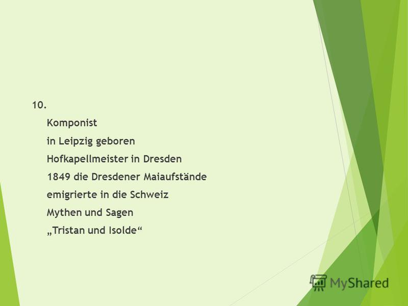 10. Komponist in Leipzig geboren Hofkapellmeister in Dresden 1849 die Dresdener Maiaufstände emigrierte in die Schweiz Mythen und Sagen Tristan und Isolde