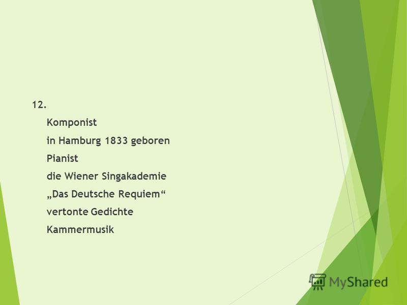 12. Komponist in Hamburg 1833 geboren Pianist die Wiener Singakademie Das Deutsche Requiem vertonte Gedichte Kammermusik