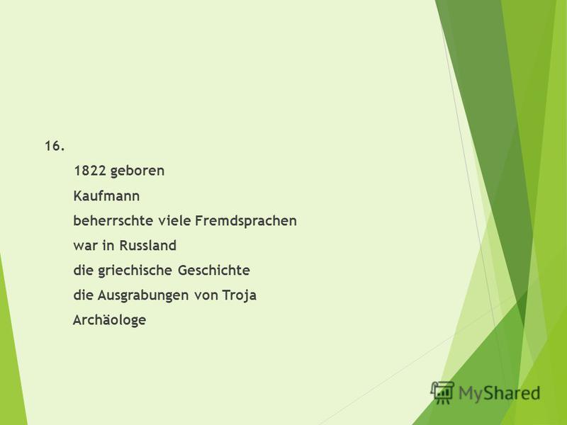 16. 1822 geboren Kaufmann beherrschte viele Fremdsprachen war in Russland die griechische Geschichte die Ausgrabungen von Troja Archäologe