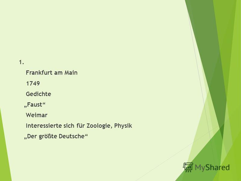 1. Frankfurt am Main 1749 Gedichte Faust Weimar Interessierte sich für Zoologie, Physik Der größte Deutsche