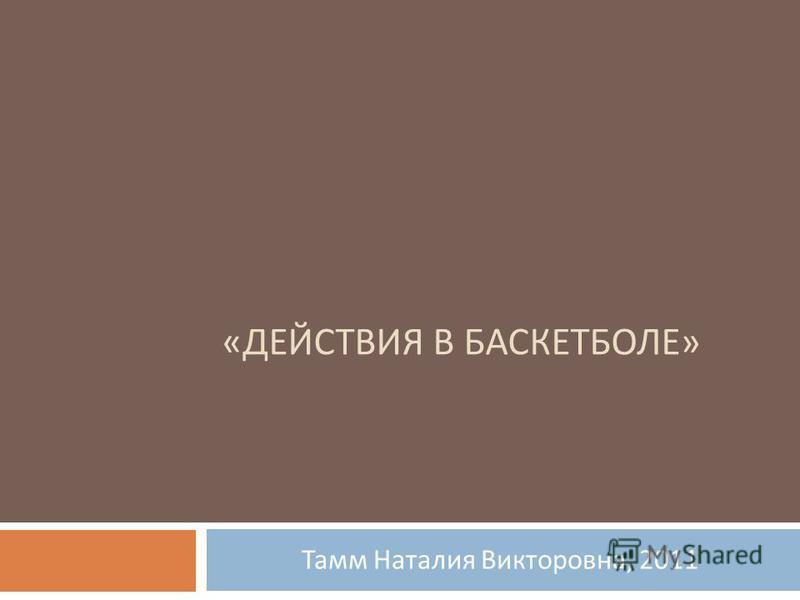 « ДЕЙСТВИЯ В БАСКЕТБОЛЕ » Тамм Наталия Викторовна, 2011