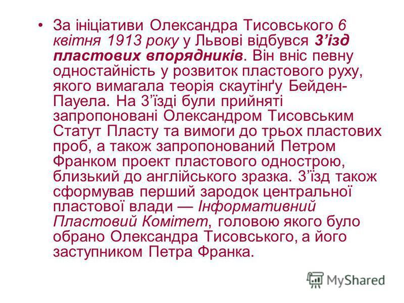 За ініціативи Олександра Тисовського 6 квітня 1913 року у Львові відбувся 3ізд пластових впорядників. Він вніс певну одностайність у розвиток пластового руху, якого вимагала теорія скаутінґу Бейден- Пауела. На 3їзді були прийняті запропоновані Олекса