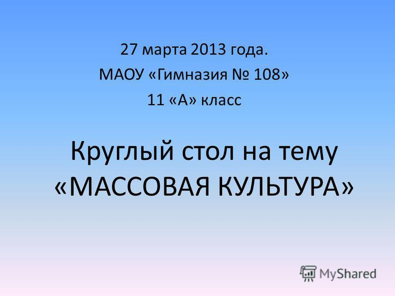Круглый стол на тему «МАССОВАЯ КУЛЬТУРА» 27 марта 2013 года. МАОУ «Гимназия 108» 11 «А» класс