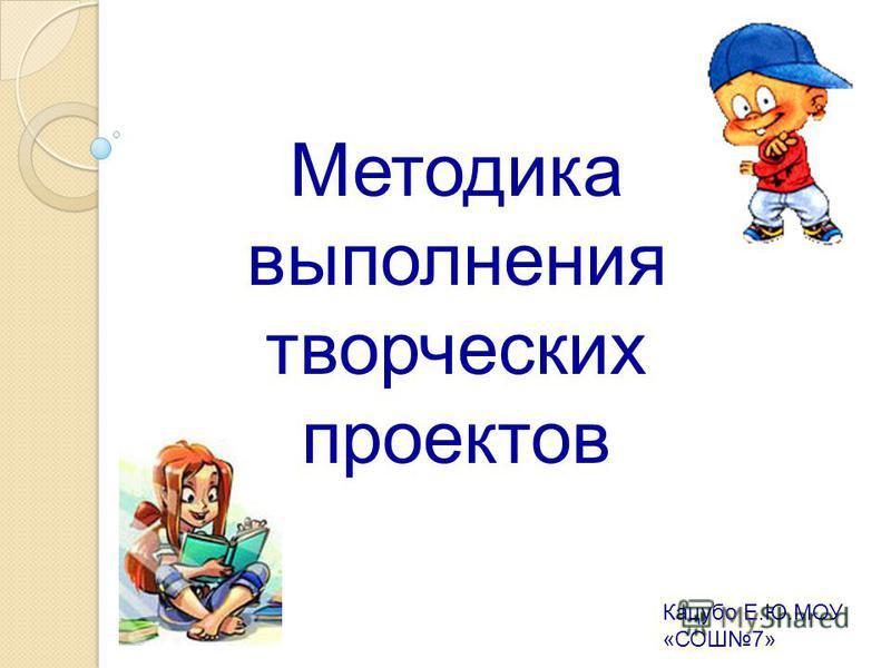 Методика выполнения творческих проектов Кацубо Е.Ю.МОУ «СОШ7»
